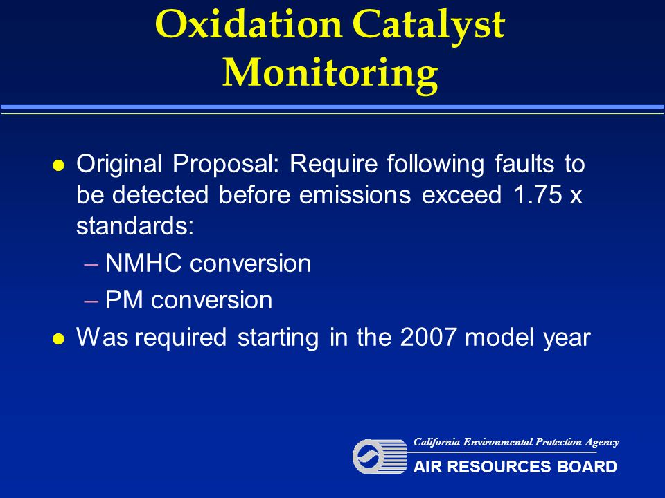 Oxidation Catalyst Monitoring l Original Proposal: Require following faults to be detected before emissions exceed 1.75 x standards: –NMHC conversion –PM conversion l Was required starting in the 2007 model year California Environmental Protection Agency AIR RESOURCES BOARD