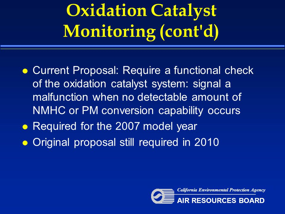 Oxidation Catalyst Monitoring (cont d) l Current Proposal: Require a functional check of the oxidation catalyst system: signal a malfunction when no detectable amount of NMHC or PM conversion capability occurs l Required for the 2007 model year l Original proposal still required in 2010 California Environmental Protection Agency AIR RESOURCES BOARD