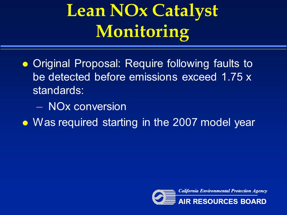 Lean NOx Catalyst Monitoring l Original Proposal: Require following faults to be detected before emissions exceed 1.75 x standards: – NOx conversion l Was required starting in the 2007 model year California Environmental Protection Agency AIR RESOURCES BOARD