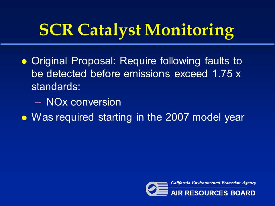 SCR Catalyst Monitoring l Original Proposal: Require following faults to be detected before emissions exceed 1.75 x standards: – NOx conversion l Was required starting in the 2007 model year California Environmental Protection Agency AIR RESOURCES BOARD