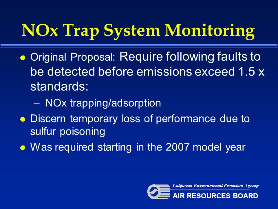 NOx Trap System Monitoring l Original Proposal: Require following faults to be detected before emissions exceed 1.5 x standards: – NOx trapping/adsorption l Discern temporary loss of performance due to sulfur poisoning l Was required starting in the 2007 model year California Environmental Protection Agency AIR RESOURCES BOARD