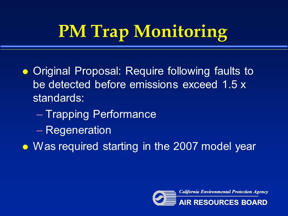 PM Trap Monitoring l Original Proposal: Require following faults to be detected before emissions exceed 1.5 x standards: –Trapping Performance –Regeneration l Was required starting in the 2007 model year California Environmental Protection Agency AIR RESOURCES BOARD