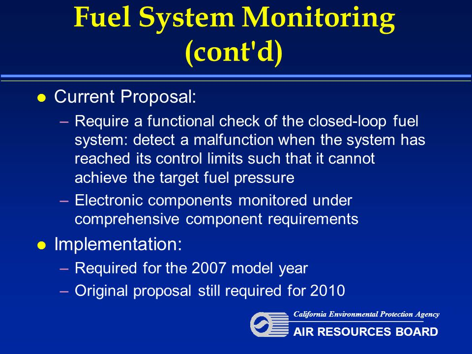 Fuel System Monitoring (cont d) l Current Proposal: –Require a functional check of the closed-loop fuel system: detect a malfunction when the system has reached its control limits such that it cannot achieve the target fuel pressure –Electronic components monitored under comprehensive component requirements l Implementation: –Required for the 2007 model year –Original proposal still required for 2010 California Environmental Protection Agency AIR RESOURCES BOARD