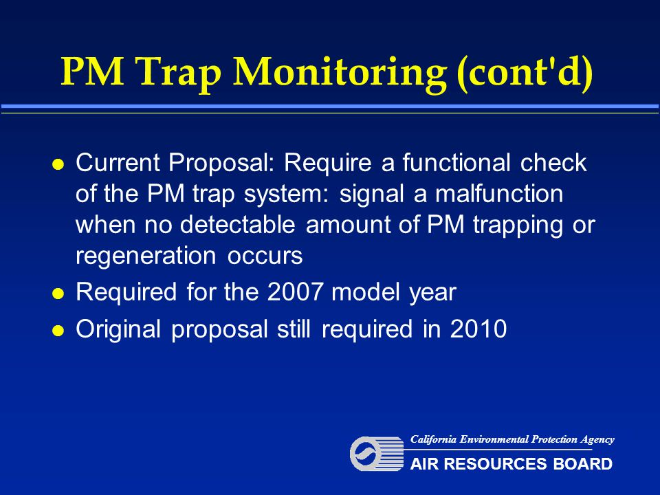 PM Trap Monitoring (cont d) l Current Proposal: Require a functional check of the PM trap system: signal a malfunction when no detectable amount of PM trapping or regeneration occurs l Required for the 2007 model year l Original proposal still required in 2010 California Environmental Protection Agency AIR RESOURCES BOARD