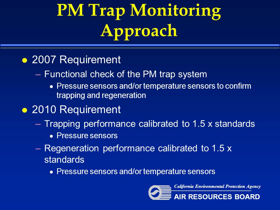 PM Trap Monitoring Approach l 2007 Requirement –Functional check of the PM trap system  Pressure sensors and/or temperature sensors to confirm trapping and regeneration l 2010 Requirement –Trapping performance calibrated to 1.5 x standards  Pressure sensors –Regeneration performance calibrated to 1.5 x standards  Pressure sensors and/or temperature sensors California Environmental Protection Agency AIR RESOURCES BOARD