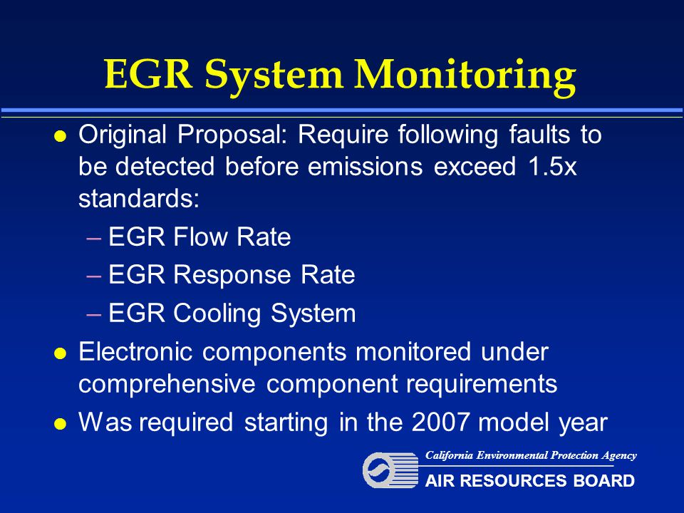 EGR System Monitoring l Original Proposal: Require following faults to be detected before emissions exceed 1.5x standards: –EGR Flow Rate –EGR Response Rate –EGR Cooling System l Electronic components monitored under comprehensive component requirements l Was required starting in the 2007 model year California Environmental Protection Agency AIR RESOURCES BOARD