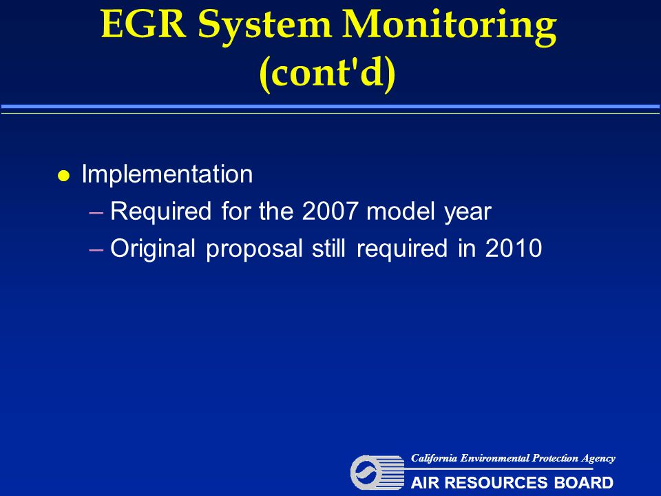 EGR System Monitoring (cont d) l Implementation –Required for the 2007 model year –Original proposal still required in 2010 California Environmental Protection Agency AIR RESOURCES BOARD