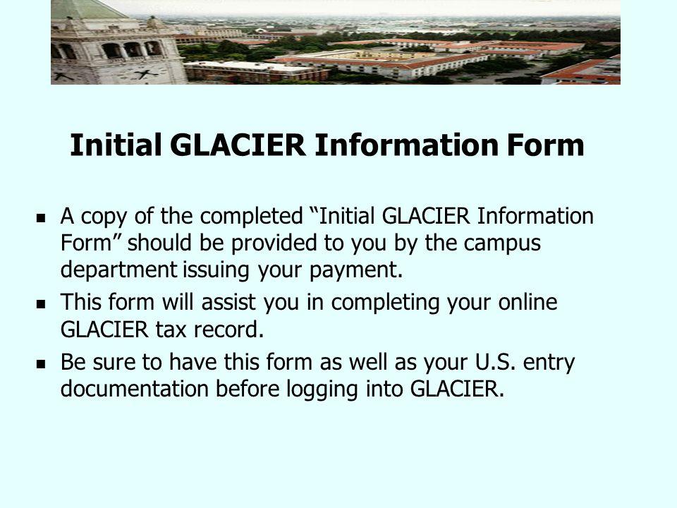 Initial GLACIER Information Form A copy of the completed Initial GLACIER Information Form should be provided to you by the campus department issuing your payment.