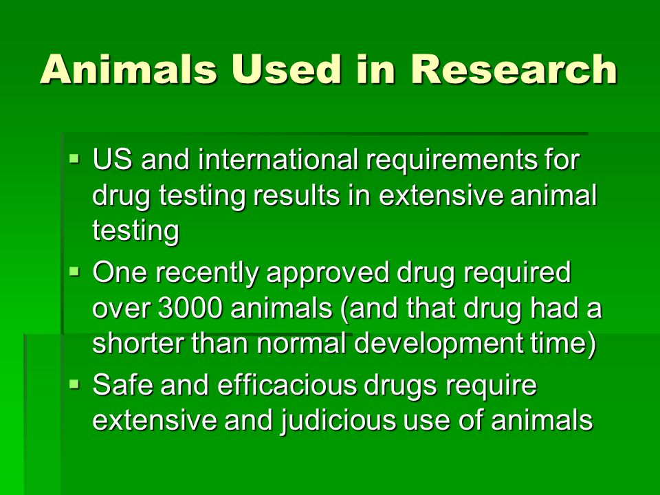 Animals Used in Research  US and international requirements for drug testing results in extensive animal testing  One recently approved drug required over 3000 animals (and that drug had a shorter than normal development time)  Safe and efficacious drugs require extensive and judicious use of animals