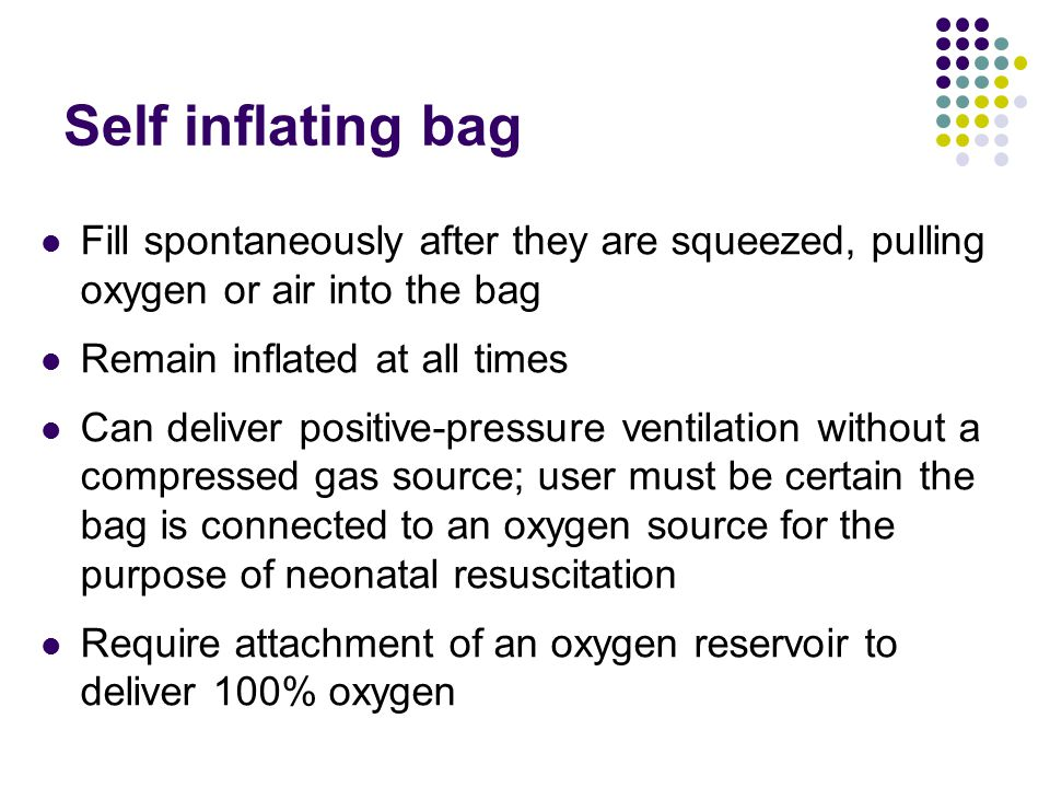 Fill spontaneously after they are squeezed, pulling oxygen or air into the bag Remain inflated at all times Can deliver positive-pressure ventilation without a compressed gas source; user must be certain the bag is connected to an oxygen source for the purpose of neonatal resuscitation Require attachment of an oxygen reservoir to deliver 100% oxygen