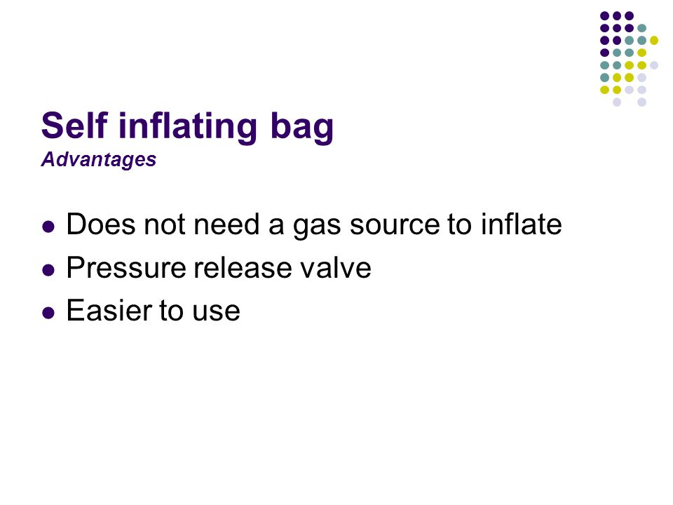 Self inflating bag Advantages Does not need a gas source to inflate Pressure release valve Easier to use