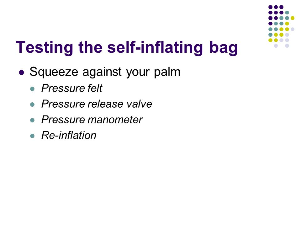 Testing the self-inflating bag Squeeze against your palm Pressure felt Pressure release valve Pressure manometer Re-inflation