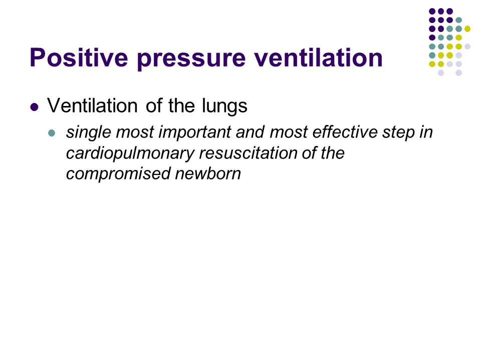 Positive pressure ventilation Ventilation of the lungs single most important and most effective step in cardiopulmonary resuscitation of the compromised newborn