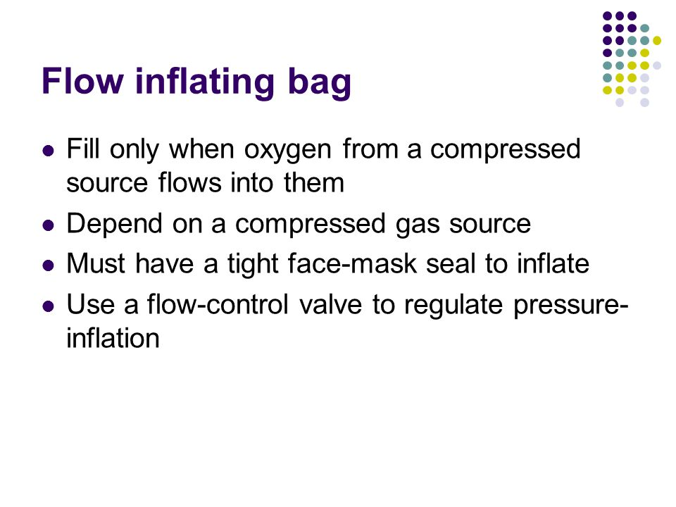 Fill only when oxygen from a compressed source flows into them Depend on a compressed gas source Must have a tight face-mask seal to inflate Use a flow-control valve to regulate pressure- inflation