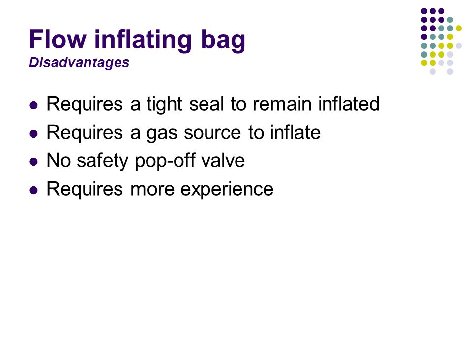 Flow inflating bag Disadvantages Requires a tight seal to remain inflated Requires a gas source to inflate No safety pop-off valve Requires more experience