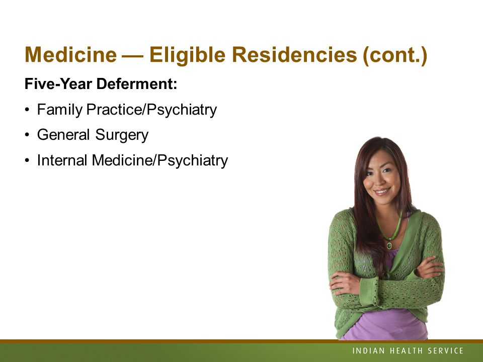 Medicine — Eligible Residencies (cont.) Five-Year Deferment: Family Practice/Psychiatry General Surgery Internal Medicine/Psychiatry
