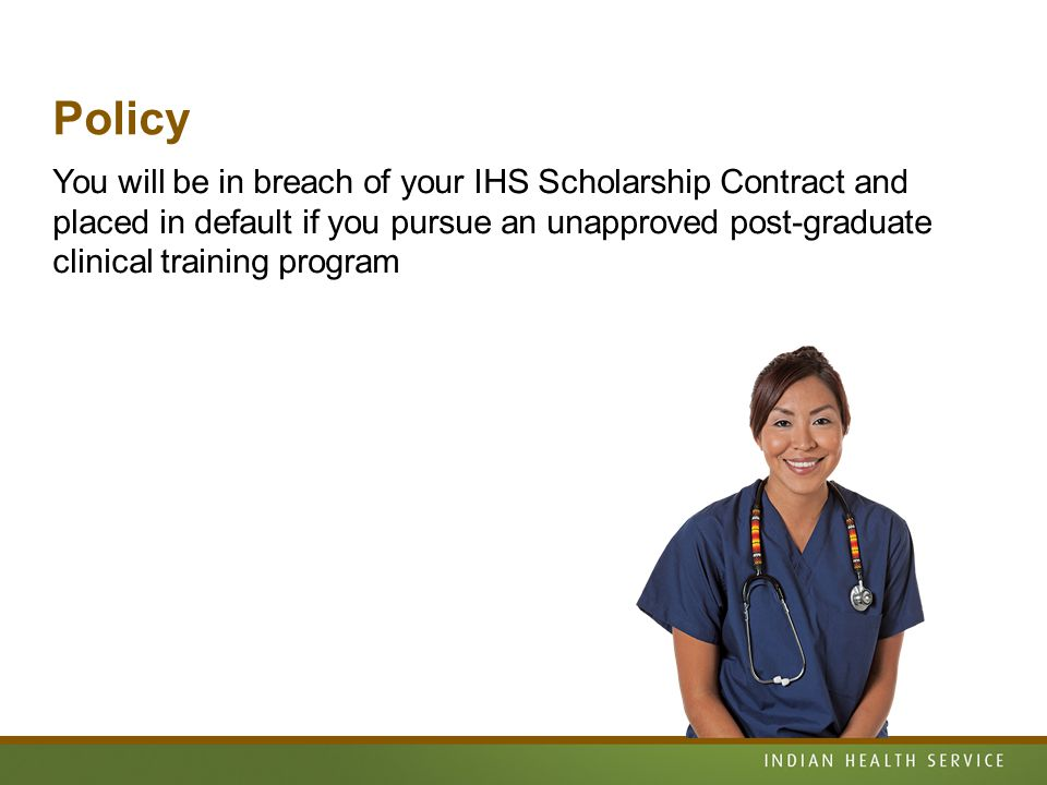 Policy You will be in breach of your IHS Scholarship Contract and placed in default if you pursue an unapproved post-graduate clinical training program