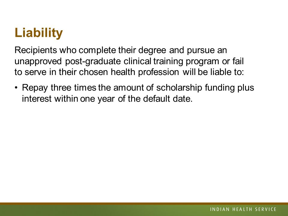 Liability Recipients who complete their degree and pursue an unapproved post-graduate clinical training program or fail to serve in their chosen health profession will be liable to: Repay three times the amount of scholarship funding plus interest within one year of the default date.