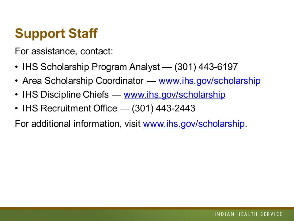 Support Staff For assistance, contact: IHS Scholarship Program Analyst — (301) Area Scholarship Coordinator —   IHS Discipline Chiefs —   IHS Recruitment Office — (301) For additional information, visit
