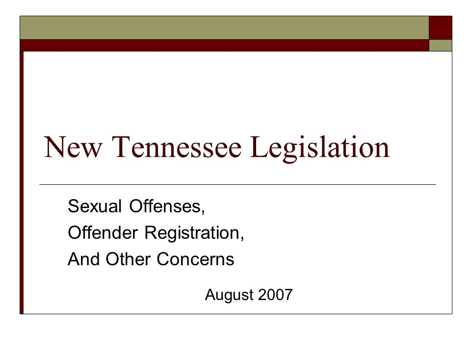 New Tennessee Legislation Sexual Offenses, Offender Registration, And Other Concerns August 2007