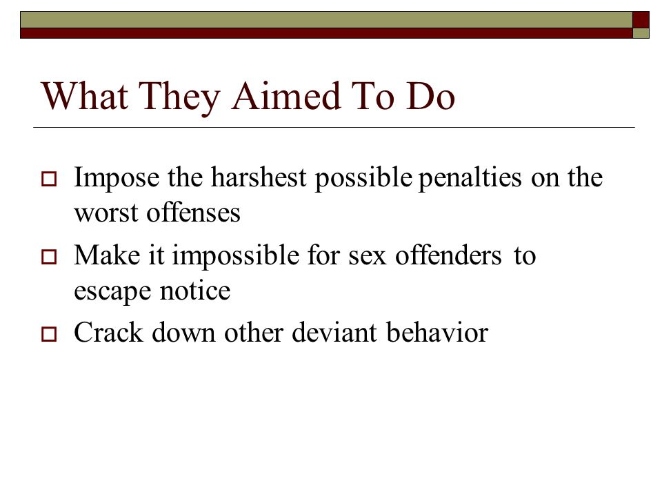 What They Aimed To Do  Impose the harshest possible penalties on the worst offenses  Make it impossible for sex offenders to escape notice  Crack down other deviant behavior