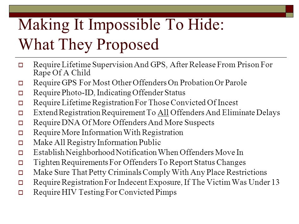 Making It Impossible To Hide: What They Proposed  Require Lifetime Supervision And GPS, After Release From Prison For Rape Of A Child  Require GPS For Most Other Offenders On Probation Or Parole  Require Photo-ID, Indicating Offender Status  Require Lifetime Registration For Those Convicted Of Incest  Extend Registration Requirement To All Offenders And Eliminate Delays  Require DNA Of More Offenders And More Suspects  Require More Information With Registration  Make All Registry Information Public  Establish Neighborhood Notification When Offenders Move In  Tighten Requirements For Offenders To Report Status Changes  Make Sure That Petty Criminals Comply With Any Place Restrictions  Require Registration For Indecent Exposure, If The Victim Was Under 13  Require HIV Testing For Convicted Pimps