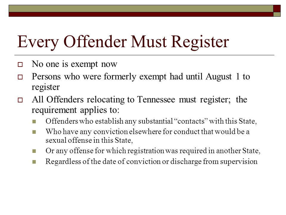 Every Offender Must Register  No one is exempt now  Persons who were formerly exempt had until August 1 to register  All Offenders relocating to Tennessee must register; the requirement applies to: Offenders who establish any substantial contacts with this State, Who have any conviction elsewhere for conduct that would be a sexual offense in this State, Or any offense for which registration was required in another State, Regardless of the date of conviction or discharge from supervision