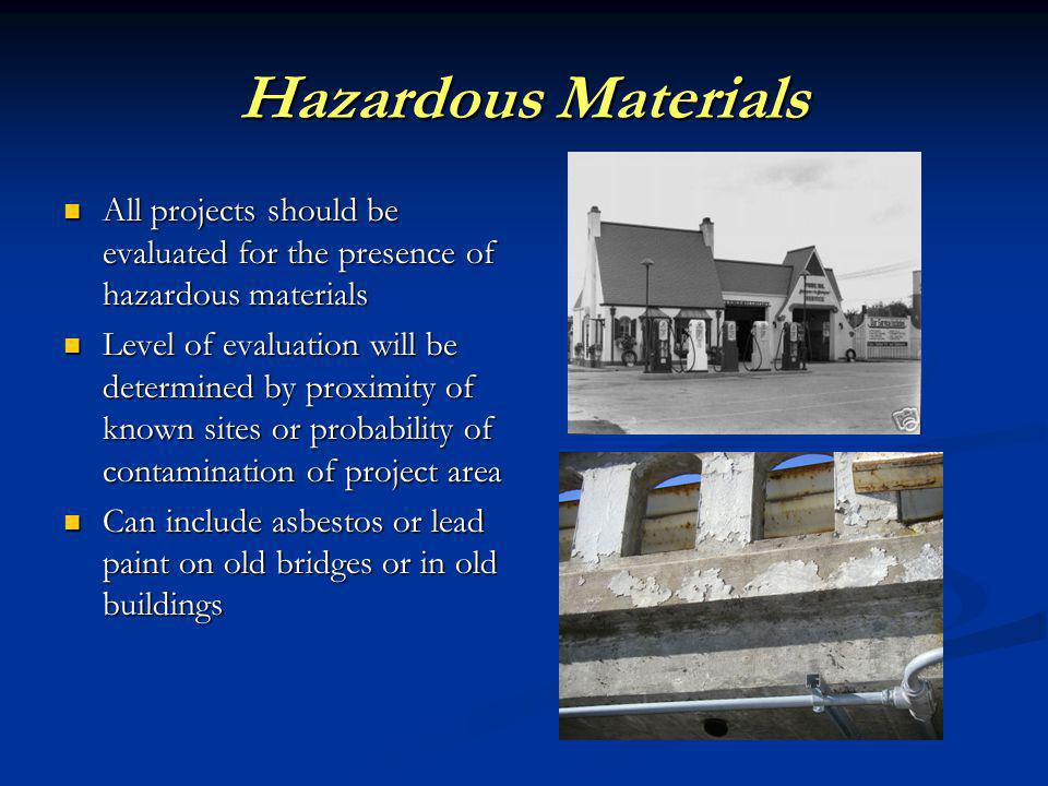 Hazardous Materials All projects should be evaluated for the presence of hazardous materials All projects should be evaluated for the presence of hazardous materials Level of evaluation will be determined by proximity of known sites or probability of contamination of project area Level of evaluation will be determined by proximity of known sites or probability of contamination of project area Can include asbestos or lead paint on old bridges or in old buildings Can include asbestos or lead paint on old bridges or in old buildings