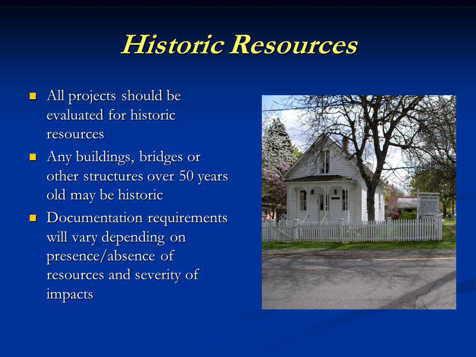 Historic Resources All projects should be evaluated for historic resources All projects should be evaluated for historic resources Any buildings, bridges or other structures over 50 years old may be historic Any buildings, bridges or other structures over 50 years old may be historic Documentation requirements will vary depending on presence/absence of resources and severity of impacts Documentation requirements will vary depending on presence/absence of resources and severity of impacts