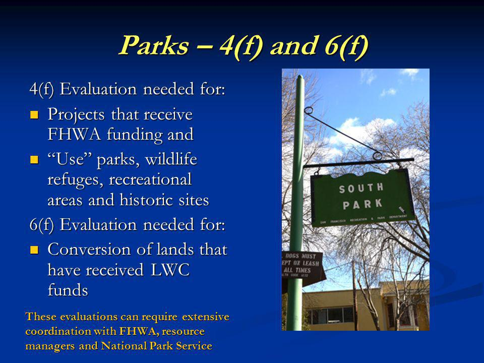 Parks – 4(f) and 6(f) 4(f) Evaluation needed for: Projects that receive FHWA funding and Projects that receive FHWA funding and Use parks, wildlife refuges, recreational areas and historic sites Use parks, wildlife refuges, recreational areas and historic sites 6(f) Evaluation needed for: Conversion of lands that have received LWC funds Conversion of lands that have received LWC funds These evaluations can require extensive coordination with FHWA, resource managers and National Park Service