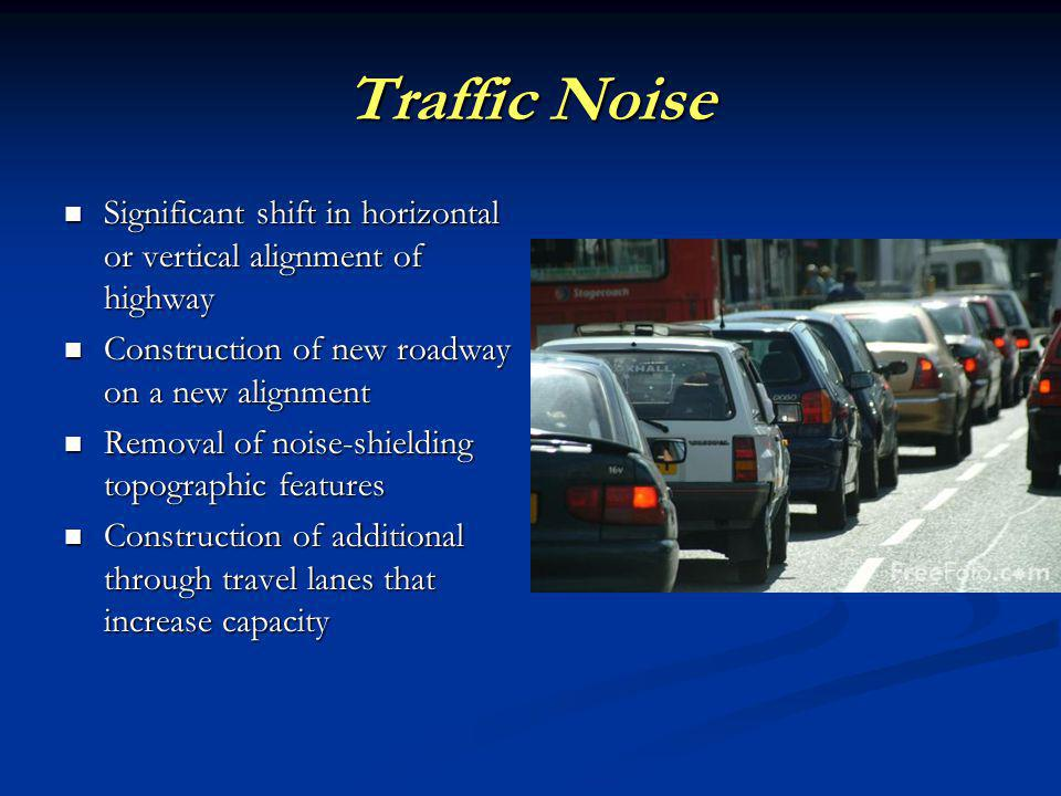 Traffic Noise Significant shift in horizontal or vertical alignment of highway Significant shift in horizontal or vertical alignment of highway Construction of new roadway on a new alignment Construction of new roadway on a new alignment Removal of noise-shielding topographic features Removal of noise-shielding topographic features Construction of additional through travel lanes that increase capacity Construction of additional through travel lanes that increase capacity
