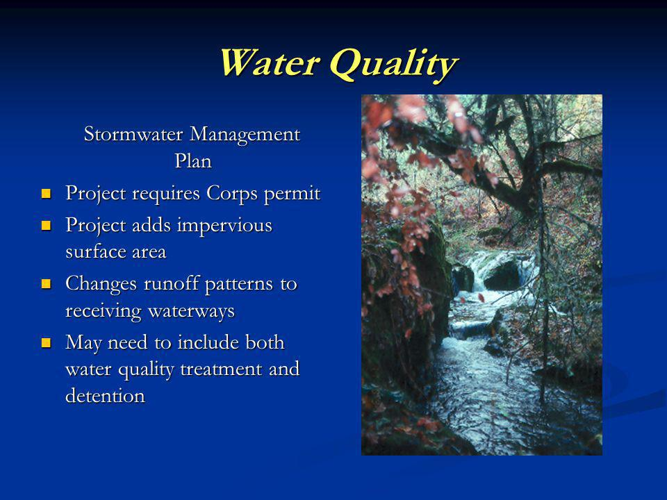 Water Quality Stormwater Management Plan Stormwater Management Plan Project requires Corps permit Project requires Corps permit Project adds impervious surface area Project adds impervious surface area Changes runoff patterns to receiving waterways Changes runoff patterns to receiving waterways May need to include both water quality treatment and detention May need to include both water quality treatment and detention
