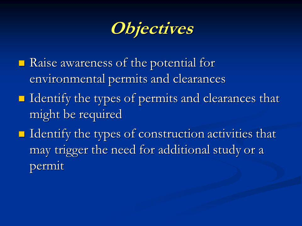 Objectives Raise awareness of the potential for environmental permits and clearances Raise awareness of the potential for environmental permits and clearances Identify the types of permits and clearances that might be required Identify the types of permits and clearances that might be required Identify the types of construction activities that may trigger the need for additional study or a permit Identify the types of construction activities that may trigger the need for additional study or a permit