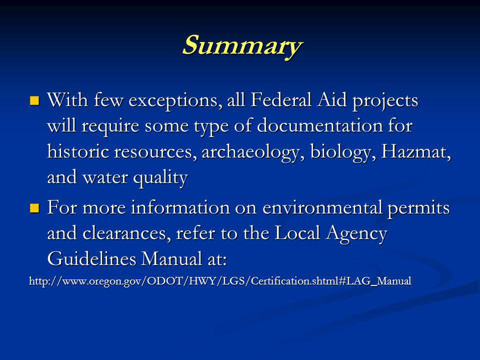Summary With few exceptions, all Federal Aid projects will require some type of documentation for historic resources, archaeology, biology, Hazmat, and water quality With few exceptions, all Federal Aid projects will require some type of documentation for historic resources, archaeology, biology, Hazmat, and water quality For more information on environmental permits and clearances, refer to the Local Agency Guidelines Manual at: For more information on environmental permits and clearances, refer to the Local Agency Guidelines Manual at: