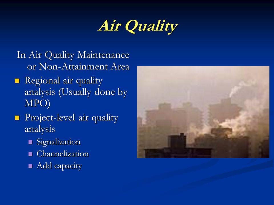 Air Quality In Air Quality Maintenance or Non-Attainment Area Regional air quality analysis (Usually done by MPO) Regional air quality analysis (Usually done by MPO) Project-level air quality analysis Project-level air quality analysis Signalization Signalization Channelization Channelization Add capacity Add capacity