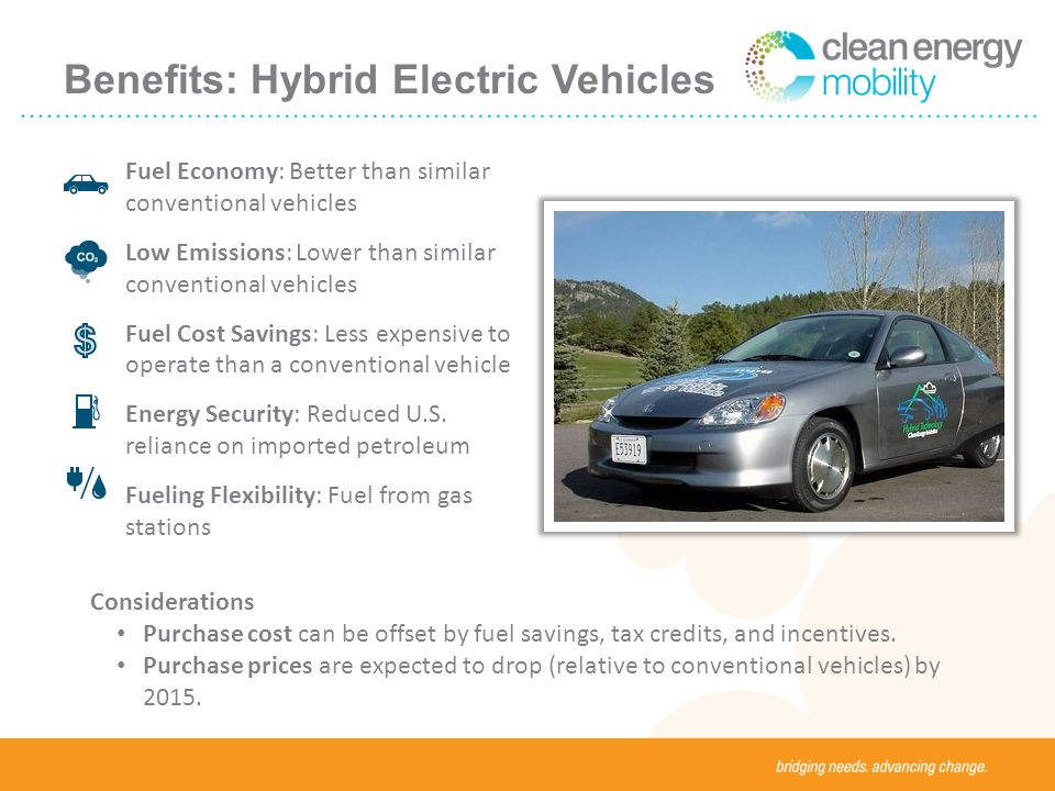 Benefits: Hybrid Electric Vehicles Fuel Economy: Better than similar conventional vehicles Low Emissions: Lower than similar conventional vehicles Fuel Cost Savings: Less expensive to operate than a conventional vehicle Energy Security: Reduced U.S.