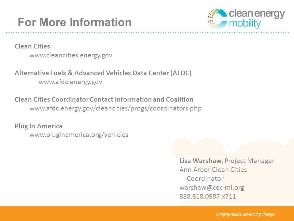 For More Information Clean Cities   Alternative Fuels & Advanced Vehicles Data Center (AFDC)   Clean Cities Coordinator Contact Information and Coalition   Plug In America   Lisa Warshaw, Project Manager Ann Arbor Clean Cities Coordinator x711