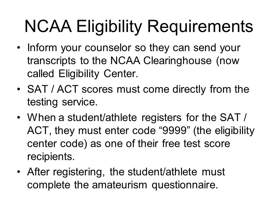 NCAA Eligibility Requirements Inform your counselor so they can send your transcripts to the NCAA Clearinghouse (now called Eligibility Center.