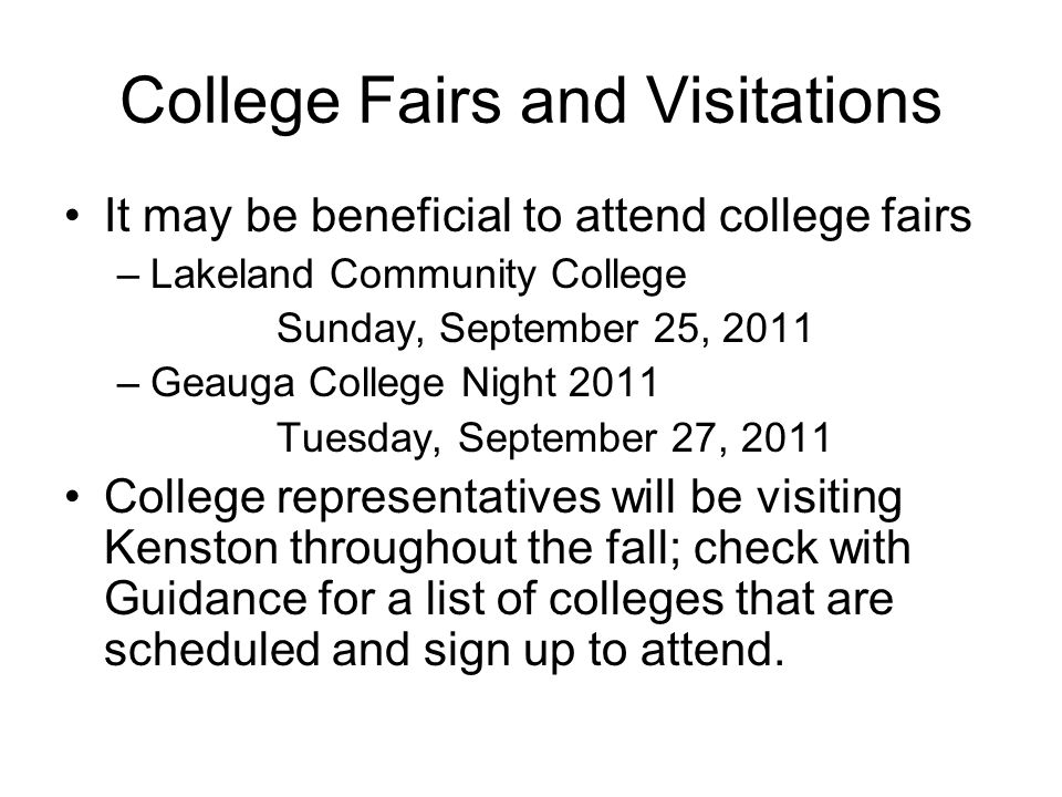College Fairs and Visitations It may be beneficial to attend college fairs –Lakeland Community College Sunday, September 25, 2011 –Geauga College Night 2011 Tuesday, September 27, 2011 College representatives will be visiting Kenston throughout the fall; check with Guidance for a list of colleges that are scheduled and sign up to attend.