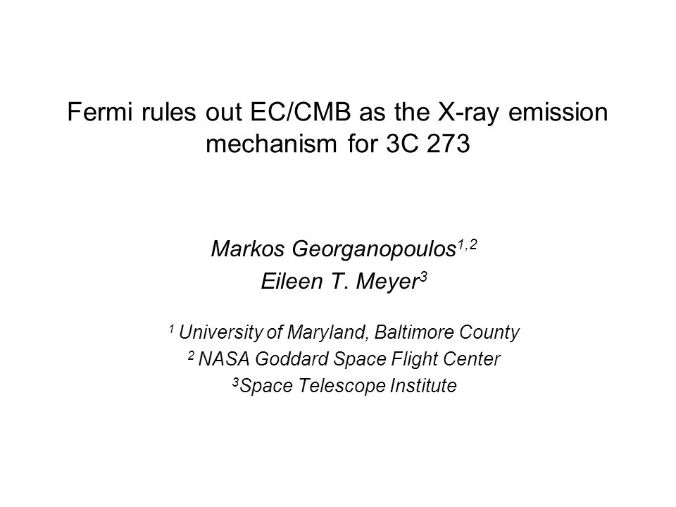Fermi rules out EC/CMB as the X-ray emission mechanism for 3C 273 Markos Georganopoulos 1,2 Eileen T.