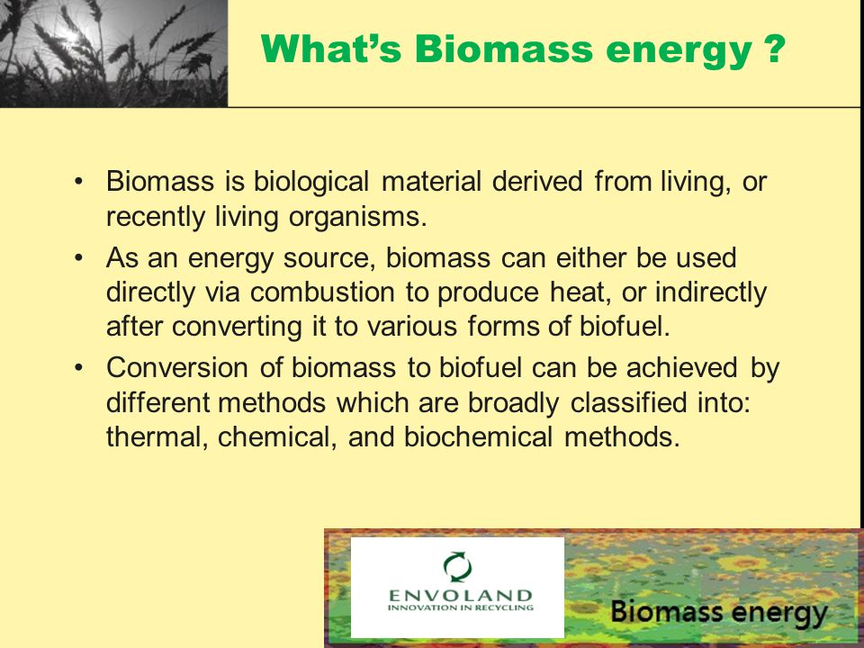 Biomass is biological material derived from living, or recently living organisms.