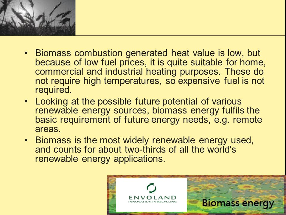 Biomass combustion generated heat value is low, but because of low fuel prices, it is quite suitable for home, commercial and industrial heating purposes.