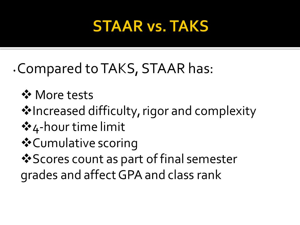 Compared to TAKS, STAAR has:  More tests  Increased difficulty, rigor and complexity  4-hour time limit  Cumulative scoring  Scores count as part of final semester grades and affect GPA and class rank