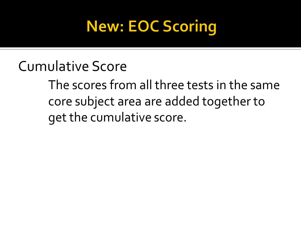 The scores from all three tests in the same core subject area are added together to get the cumulative score.
