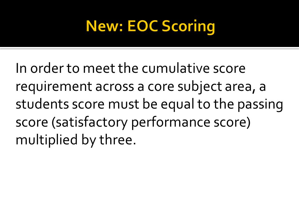 In order to meet the cumulative score requirement across a core subject area, a students score must be equal to the passing score (satisfactory performance score) multiplied by three.