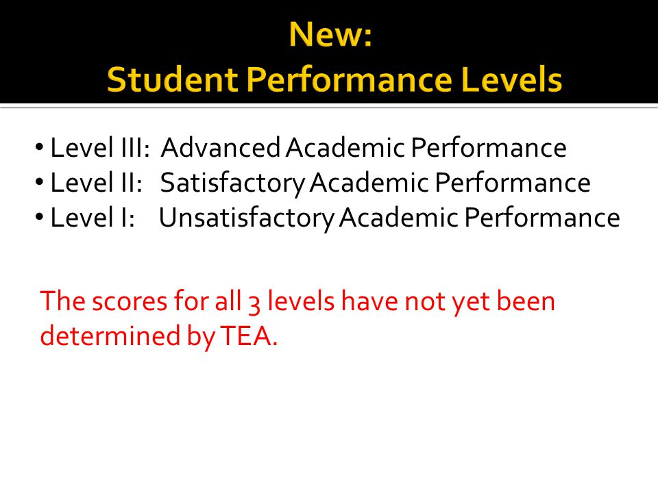 Level III: Advanced Academic Performance Level II: Satisfactory Academic Performance Level I: Unsatisfactory Academic Performance The scores for all 3 levels have not yet been determined by TEA.