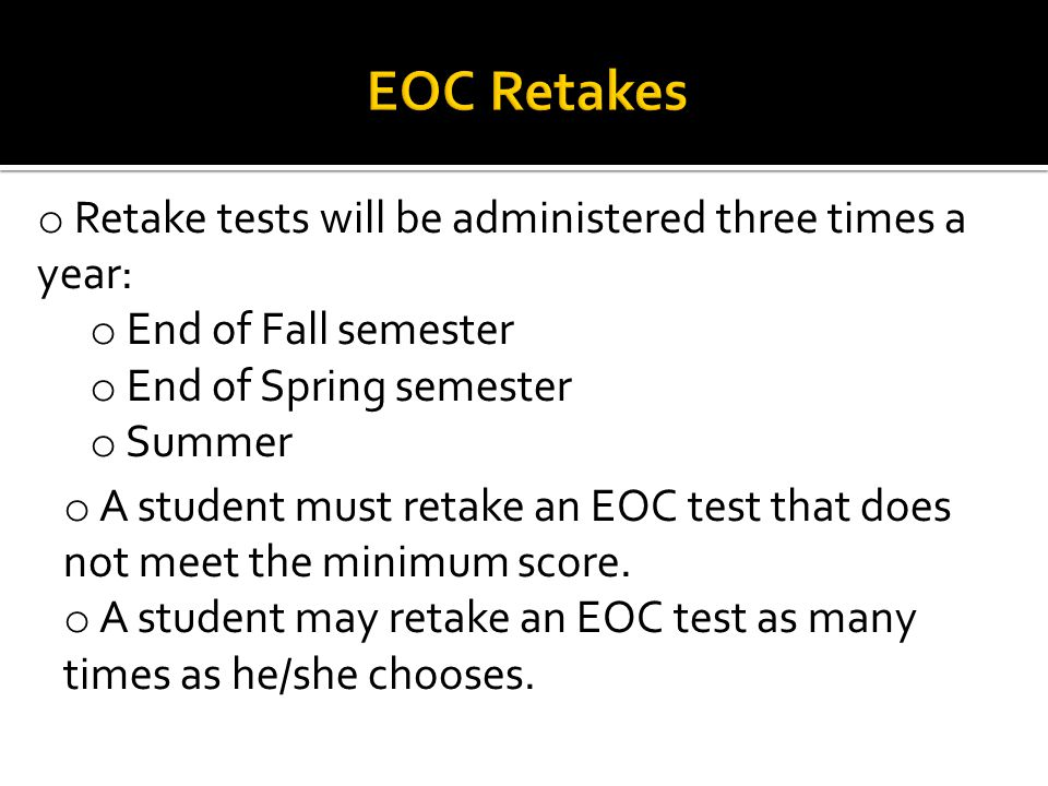 o Retake tests will be administered three times a year: o End of Fall semester o End of Spring semester o Summer o A student must retake an EOC test that does not meet the minimum score.