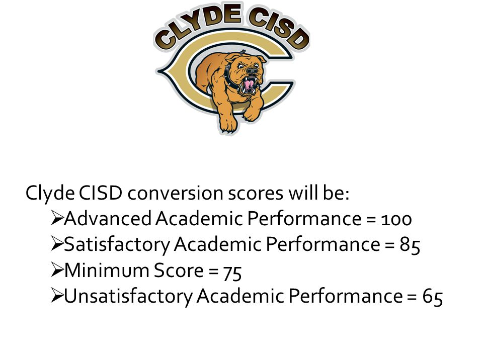 Clyde CISD conversion scores will be:  Advanced Academic Performance = 100  Satisfactory Academic Performance = 85  Minimum Score = 75  Unsatisfactory Academic Performance = 65