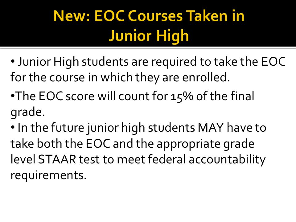 Junior High students are required to take the EOC for the course in which they are enrolled.