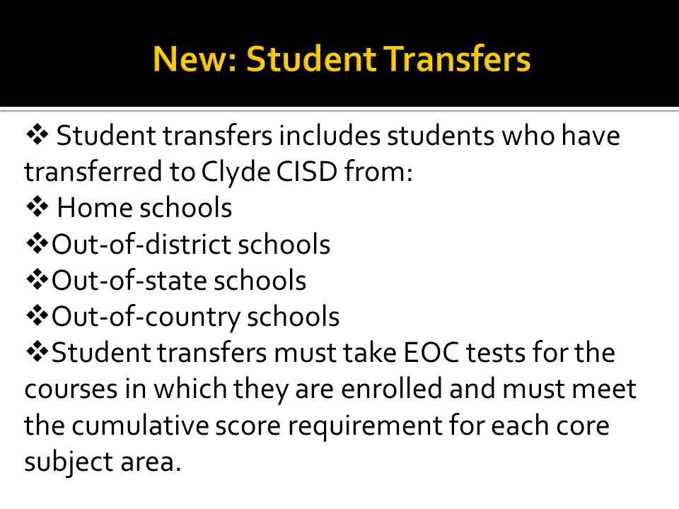 Student transfers includes students who have transferred to Clyde CISD from:  Home schools  Out-of-district schools  Out-of-state schools  Out-of-country schools  Student transfers must take EOC tests for the courses in which they are enrolled and must meet the cumulative score requirement for each core subject area.